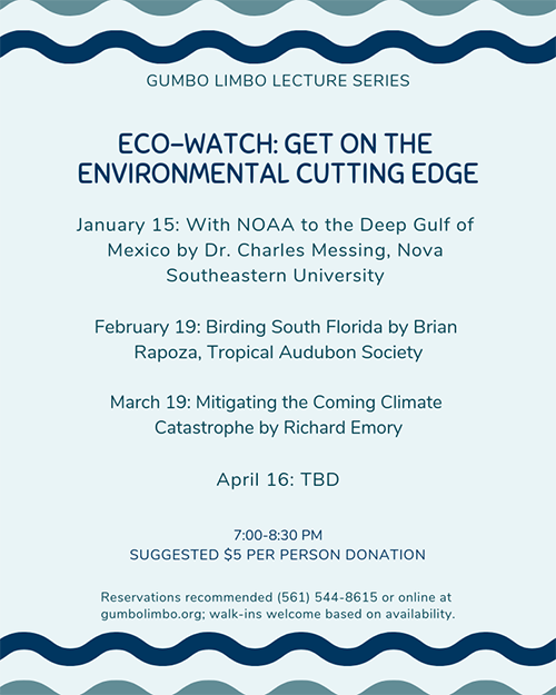 Gumbo Limbo Lecture Series Eco-watch: Get on the environmental cutting edge January 15, with NOAA to the deep Gulf of Mexico by Dr. Charles Messing, Nova southeastern University February 19, Birding south Florida by Brian Rapoza, Tropical Audubon Society March 19, Mitigating the coming climate catastrophe by Richard Emory April 16: TBD 7:00-8:30 pm Suggested $5 per person donation Reservations recommended (561) 544-8626 or online at gumbolimbo.og; walk-ins welcome based on availability