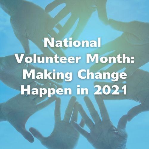 National Volunteer Month: Making Change Happen in 2021